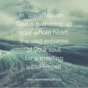 In Qavah qavah, God is slowly but surely gathering up your whole heart, the vast expanse of your soul, for a meeting with Himself.