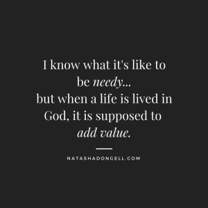 I know what it's like to beneedy...but a life lived in God is supposed to add value.
