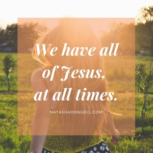 We have all of Jesus, at all times.